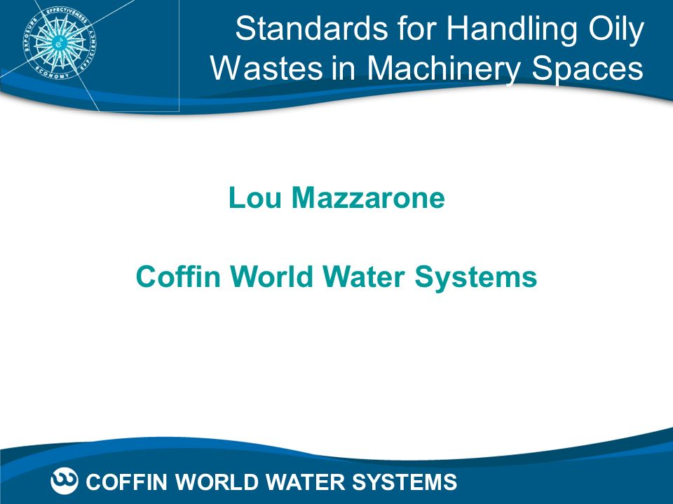 COFFIN WORLD WATER SYSTEMS Standards for Handling Oily Wastes in Machinery Spaces Lou Mazzarone Coffin World Water Systems