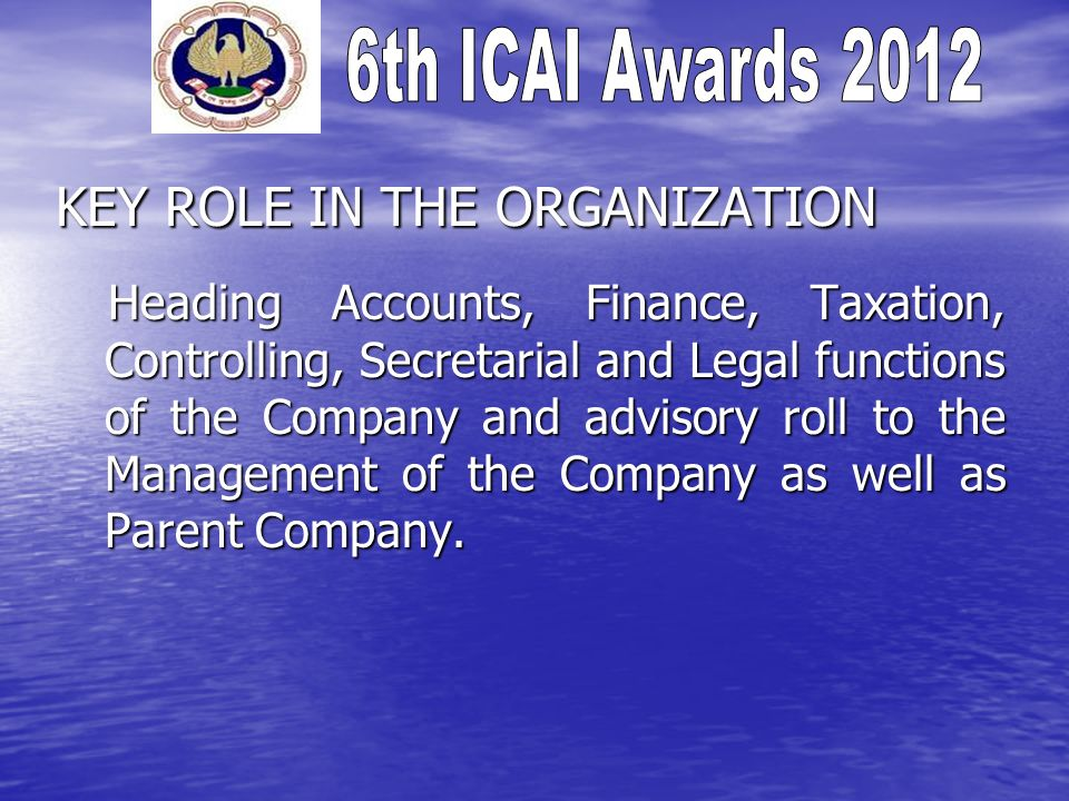 KEY ROLE IN THE ORGANIZATION Heading Accounts, Finance, Taxation, Controlling, Secretarial and Legal functions of the Company and advisory roll to the Management of the Company as well as Parent Company.