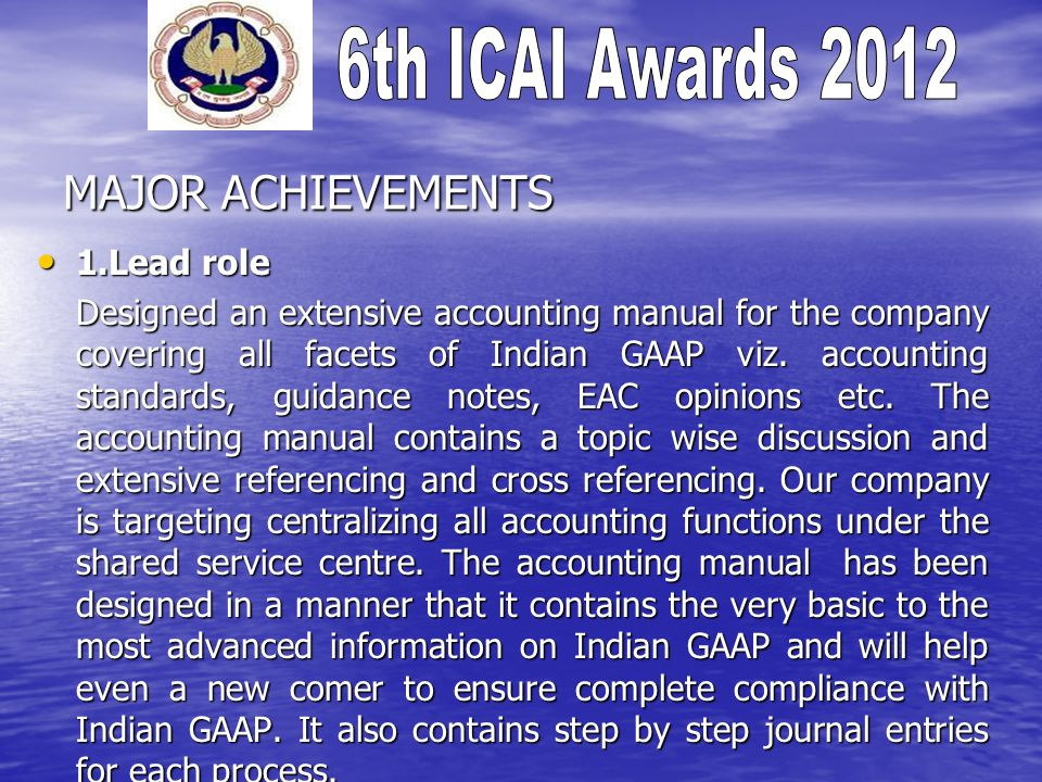 MAJOR ACHIEVEMENTS 1.Lead role 1.Lead role Designed an extensive accounting manual for the company covering all facets of Indian GAAP viz.