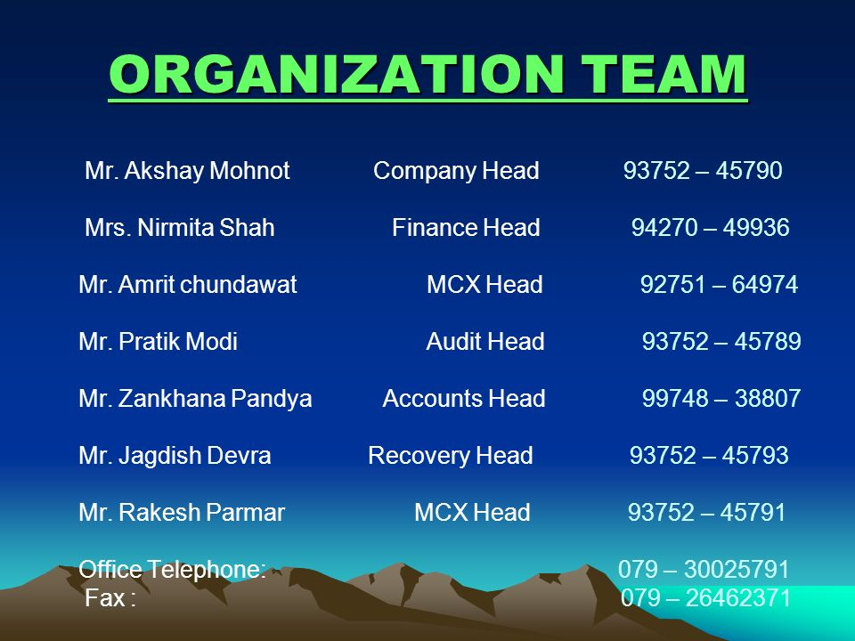 ORGANIZATION TEAM Mr. Akshay Mohnot Company Head 93752 – 45790 Mrs. Nirmita Shah Finance Head 94270 – 49936 Mr. Amrit chundawat MCX Head 92751 – 64974