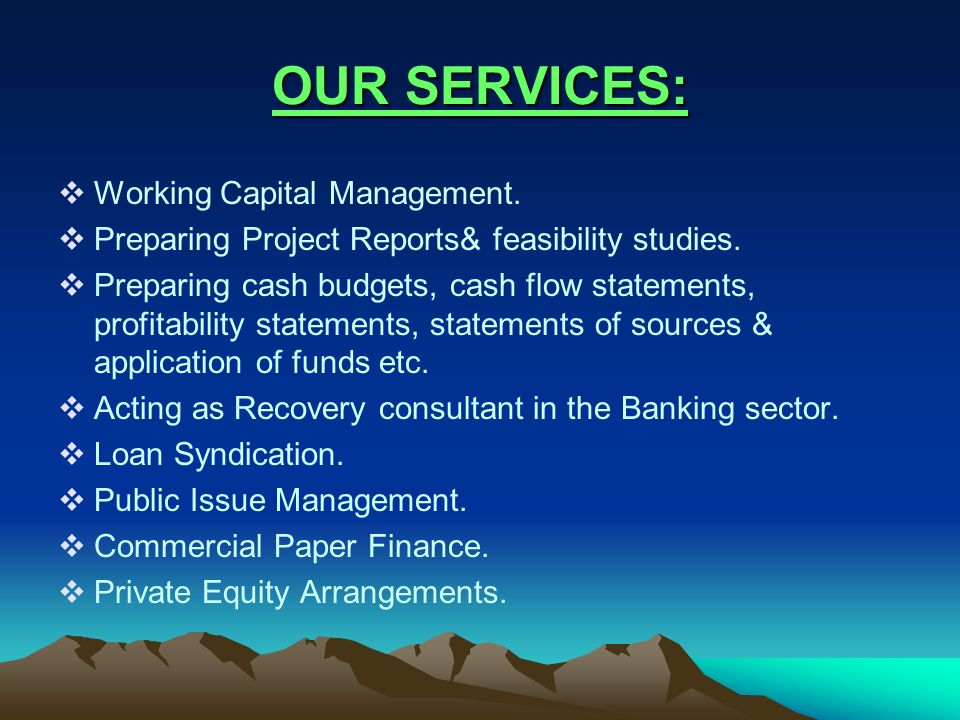 OUR SERVICES: Working Capital Management. Preparing Project Reports& feasibility studies. Preparing cash budgets, cash flow statements, profitability