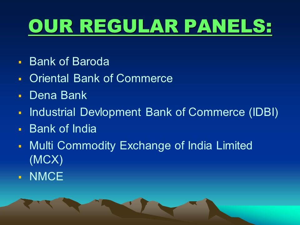 OUR REGULAR PANELS: Bank of Baroda Oriental Bank of Commerce Dena Bank Industrial Devlopment Bank of Commerce (IDBI) Bank of India Multi Commodity Exc