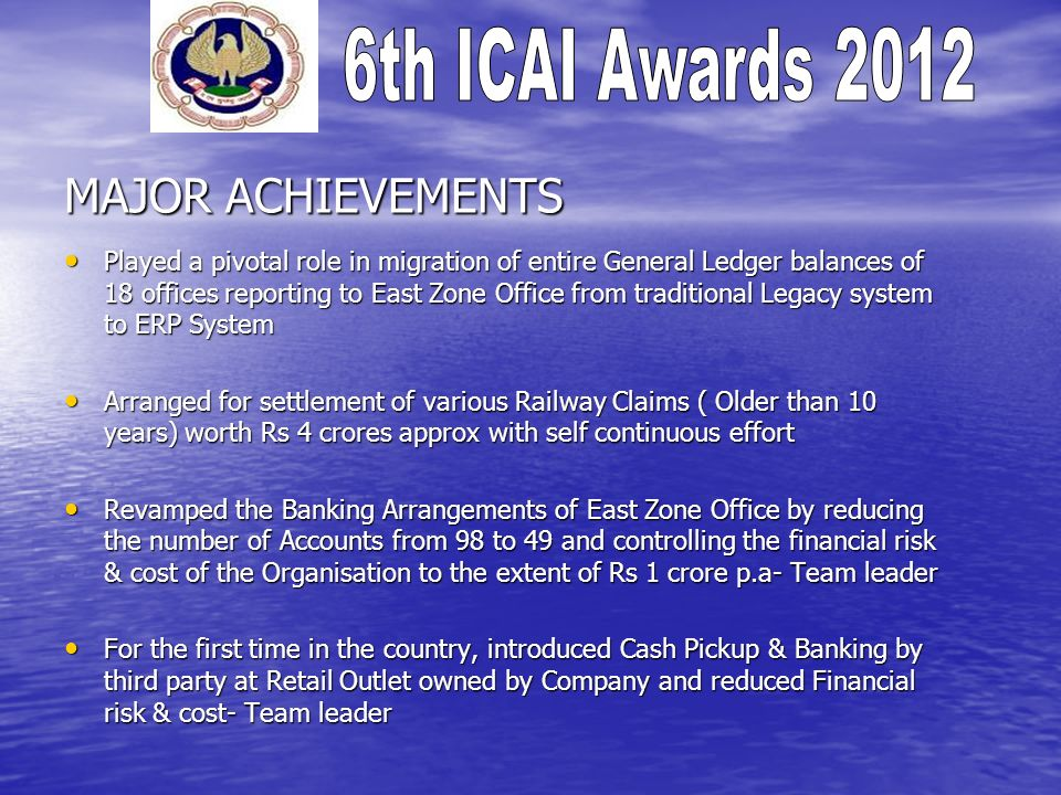 MAJOR ACHIEVEMENTS Played a pivotal role in migration of entire General Ledger balances of 18 offices reporting to East Zone Office from traditional Legacy system to ERP System Played a pivotal role in migration of entire General Ledger balances of 18 offices reporting to East Zone Office from traditional Legacy system to ERP System Arranged for settlement of various Railway Claims ( Older than 10 years) worth Rs 4 crores approx with self continuous effort Arranged for settlement of various Railway Claims ( Older than 10 years) worth Rs 4 crores approx with self continuous effort Revamped the Banking Arrangements of East Zone Office by reducing the number of Accounts from 98 to 49 and controlling the financial risk & cost of the Organisation to the extent of Rs 1 crore p.a- Team leader Revamped the Banking Arrangements of East Zone Office by reducing the number of Accounts from 98 to 49 and controlling the financial risk & cost of the Organisation to the extent of Rs 1 crore p.a- Team leader For the first time in the country, introduced Cash Pickup & Banking by third party at Retail Outlet owned by Company and reduced Financial risk & cost- Team leader For the first time in the country, introduced Cash Pickup & Banking by third party at Retail Outlet owned by Company and reduced Financial risk & cost- Team leader