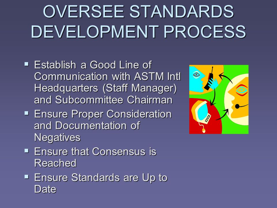 OVERSEE STANDARDS DEVELOPMENT PROCESS Establish a Good Line of Communication with ASTM Intl Headquarters (Staff Manager) and Subcommittee Chairman Establish a Good Line of Communication with ASTM Intl Headquarters (Staff Manager) and Subcommittee Chairman Ensure Proper Consideration and Documentation of Negatives Ensure Proper Consideration and Documentation of Negatives Ensure that Consensus is Reached Ensure that Consensus is Reached Ensure Standards are Up to Date Ensure Standards are Up to Date