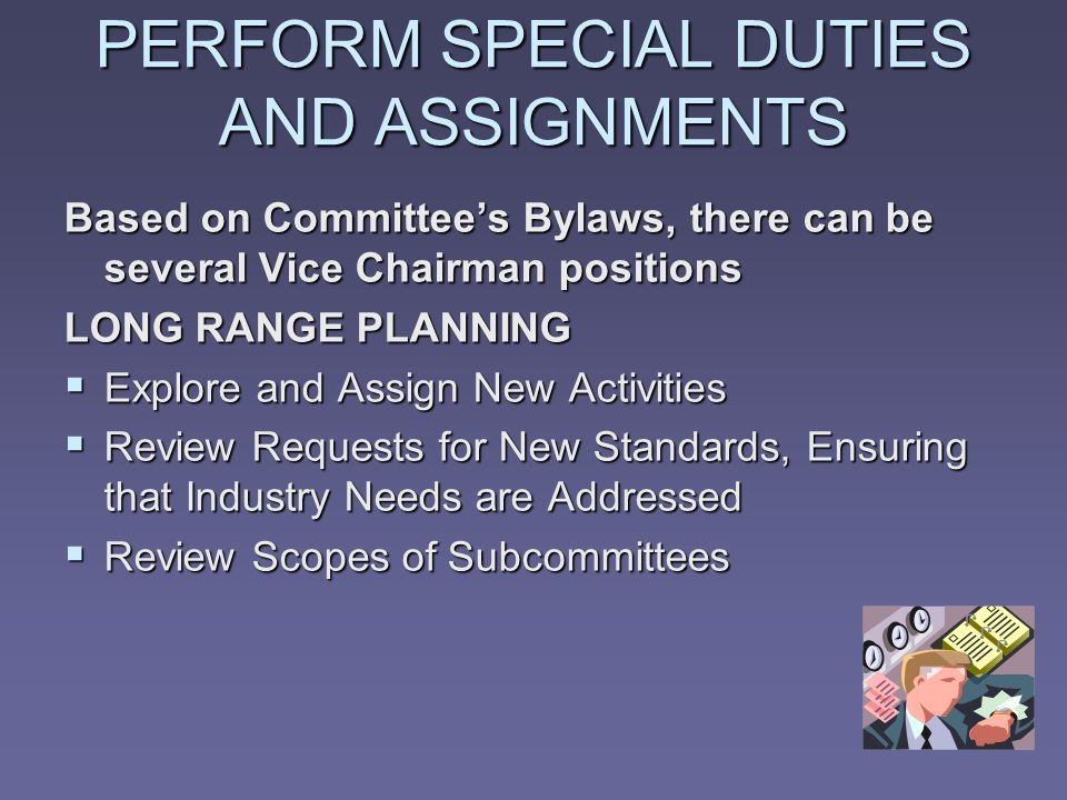 PERFORM SPECIAL DUTIES AND ASSIGNMENTS Based on Committees Bylaws, there can be several Vice Chairman positions LONG RANGE PLANNING Explore and Assign