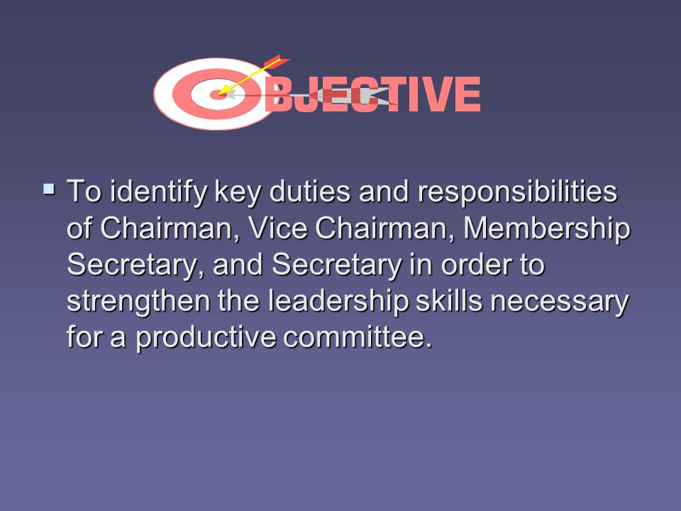To identify key duties and responsibilities of Chairman, Vice Chairman, Membership Secretary, and Secretary in order to strengthen the leadership skil