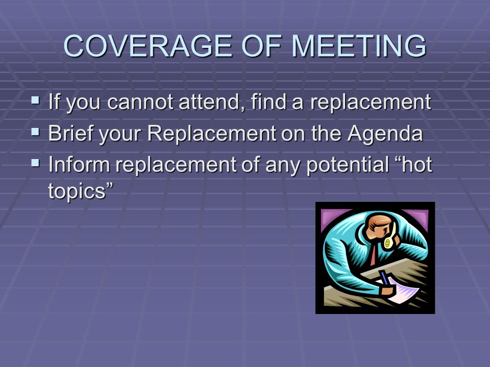 COVERAGE OF MEETING If you cannot attend, find a replacement If you cannot attend, find a replacement Brief your Replacement on the Agenda Brief your Replacement on the Agenda Inform replacement of any potential hot topics Inform replacement of any potential hot topics