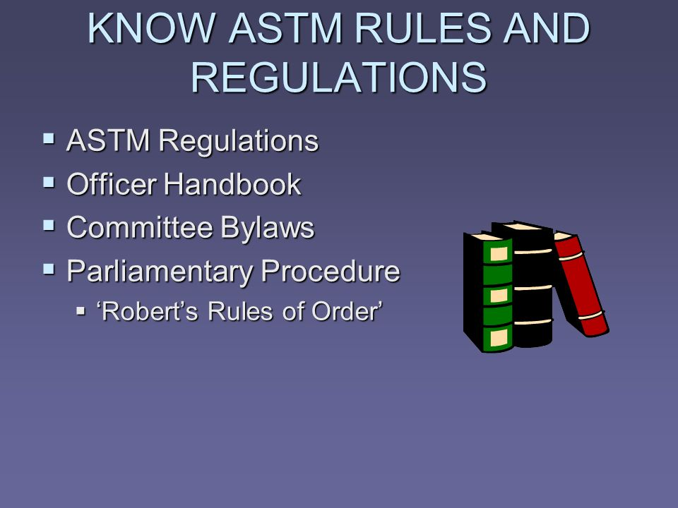 KNOW ASTM RULES AND REGULATIONS ASTM Regulations ASTM Regulations Officer Handbook Officer Handbook Committee Bylaws Committee Bylaws Parliamentary Procedure Parliamentary Procedure Roberts Rules of Order Roberts Rules of Order