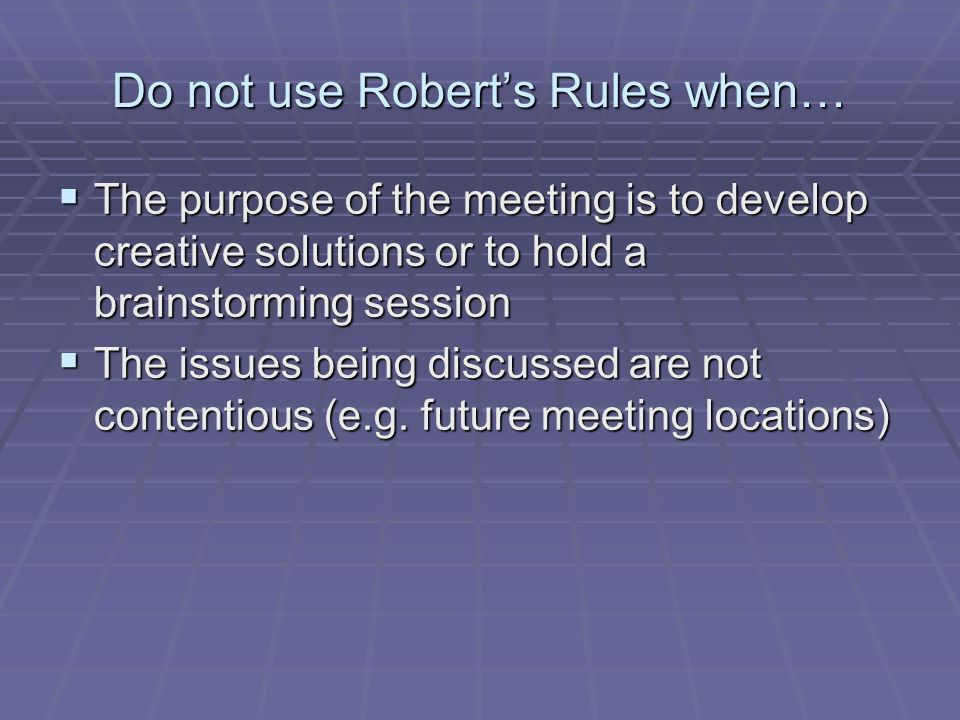 Do not use Roberts Rules when… The purpose of the meeting is to develop creative solutions or to hold a brainstorming session The purpose of the meeting is to develop creative solutions or to hold a brainstorming session The issues being discussed are not contentious (e.g.