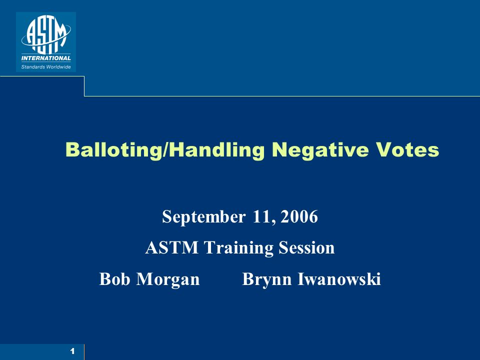 1 Balloting/Handling Negative Votes September 11, 2006 ASTM Training Session Bob Morgan Brynn Iwanowski