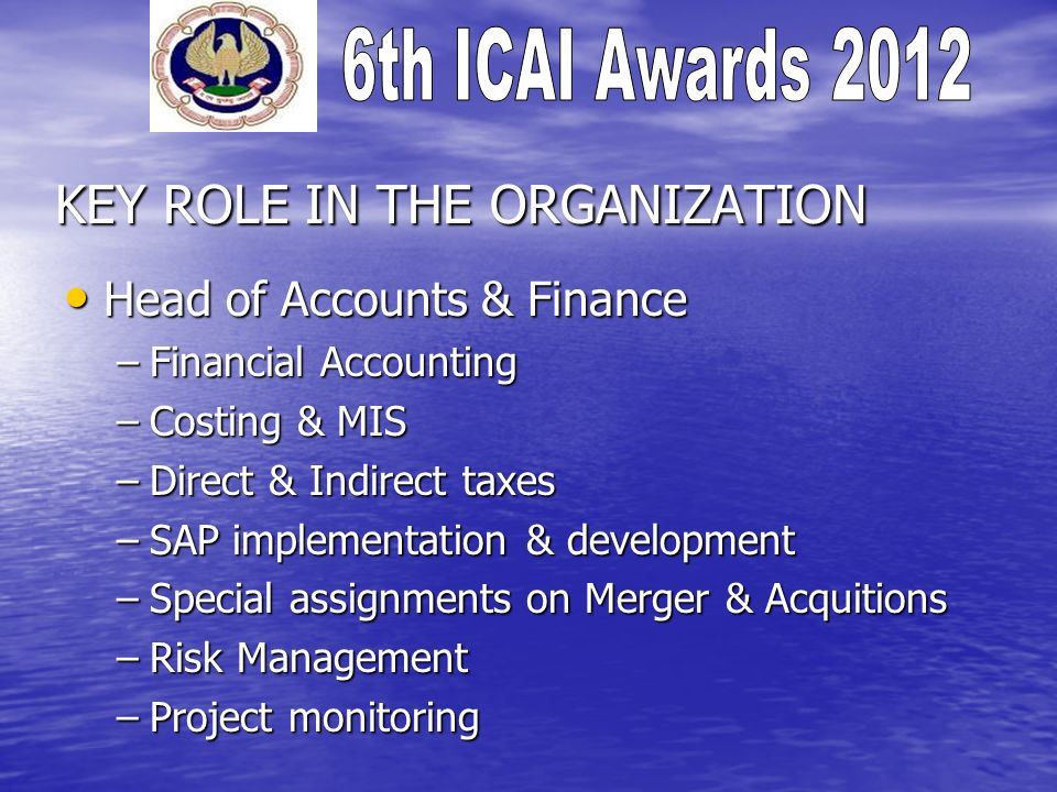 KEY ROLE IN THE ORGANIZATION Head of Accounts & Finance Head of Accounts & Finance –Financial Accounting –Costing & MIS –Direct & Indirect taxes –SAP implementation & development –Special assignments on Merger & Acquitions –Risk Management –Project monitoring