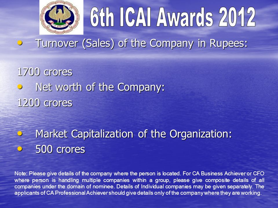 Turnover (Sales) of the Company in Rupees: Turnover (Sales) of the Company in Rupees: 1700 crores Net worth of the Company: Net worth of the Company: 1200 crores Market Capitalization of the Organization: Market Capitalization of the Organization: 500 crores 500 crores Note: Please give details of the company where the person is located.