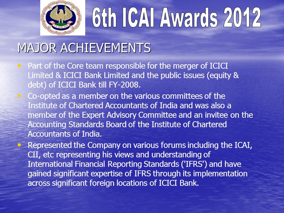 MAJOR ACHIEVEMENTS Part of the Core team responsible for the merger of ICICI Limited & ICICI Bank Limited and the public issues (equity & debt) of ICI