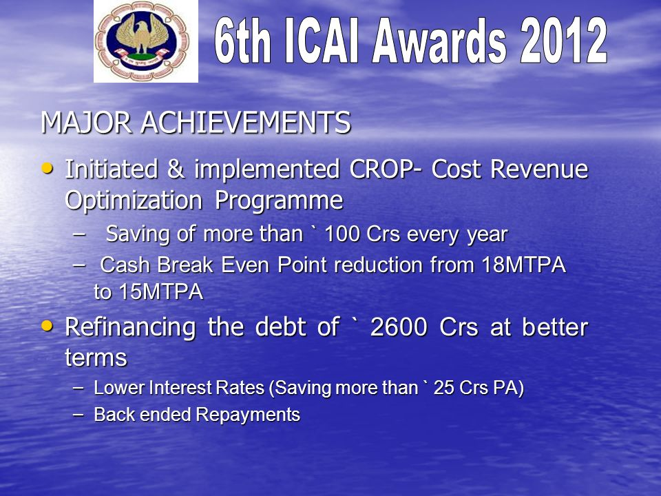 MAJOR ACHIEVEMENTS Initiated & implemented CROP- Cost Revenue Optimization Programme Initiated & implemented CROP- Cost Revenue Optimization Programme
