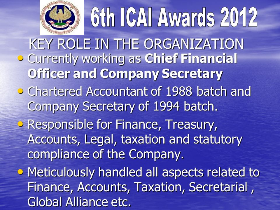 KEY ROLE IN THE ORGANIZATION Currently working as Chief Financial Officer and Company Secretary Currently working as Chief Financial Officer and Company Secretary Chartered Accountant of 1988 batch and Company Secretary of 1994 batch.