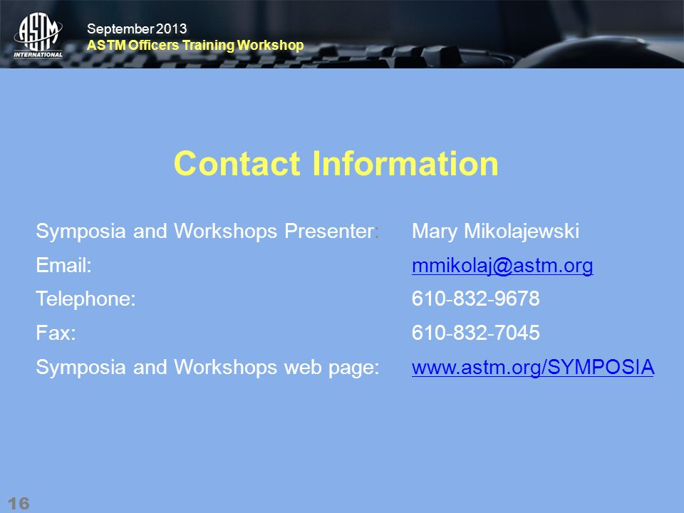 September 2013 ASTM Officers Training Workshop September 2013 ASTM Officers Training Workshop Contact Information Symposia and Workshops Presenter: Mary Mikolajewski Email: mmikolaj@astm.orgmmikolaj@astm.org Telephone: 610-832-9678 Fax: 610-832-7045 Symposia and Workshops web page: www.astm.org/SYMPOSIAwww.astm.org/SYMPOSIA 16