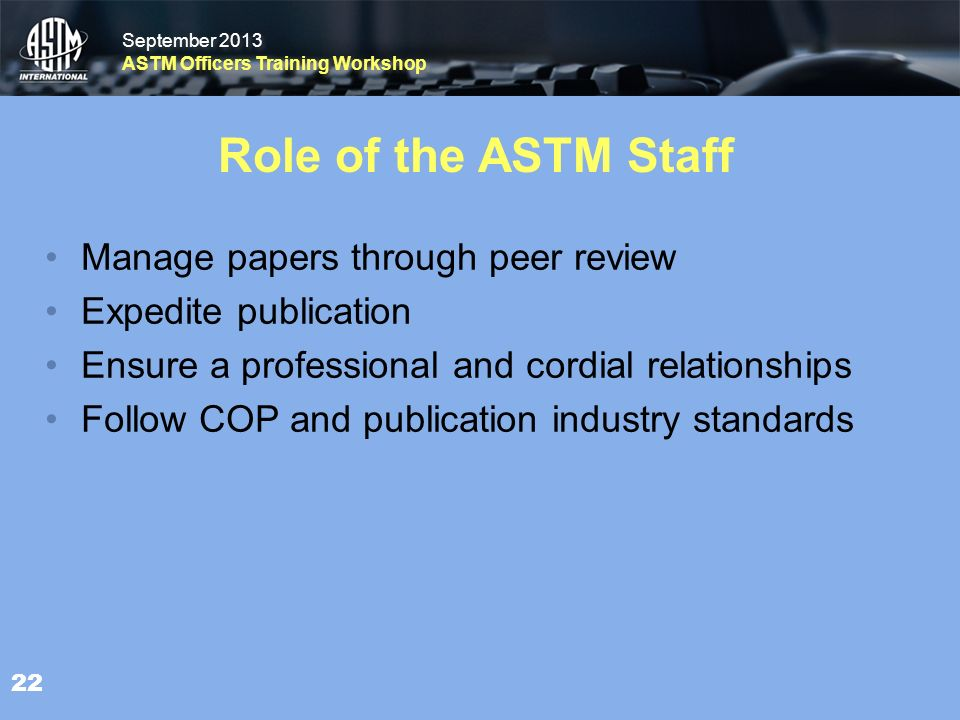 September 2013 ASTM Officers Training Workshop September 2013 ASTM Officers Training Workshop Role of the ASTM Staff Manage papers through peer review Expedite publication Ensure a professional and cordial relationships Follow COP and publication industry standards 22