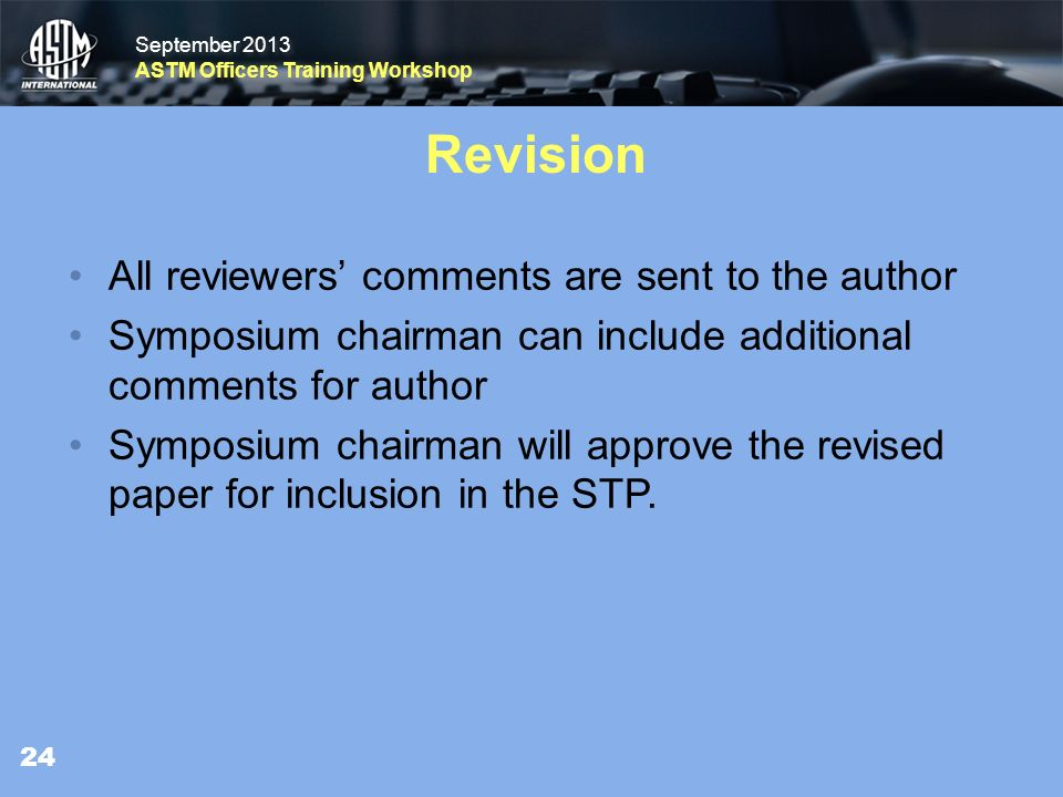 September 2013 ASTM Officers Training Workshop September 2013 ASTM Officers Training Workshop Revision All reviewers comments are sent to the author Symposium chairman can include additionalcomments for author Symposium chairman will approve the revisedpaper for inclusion in the STP.