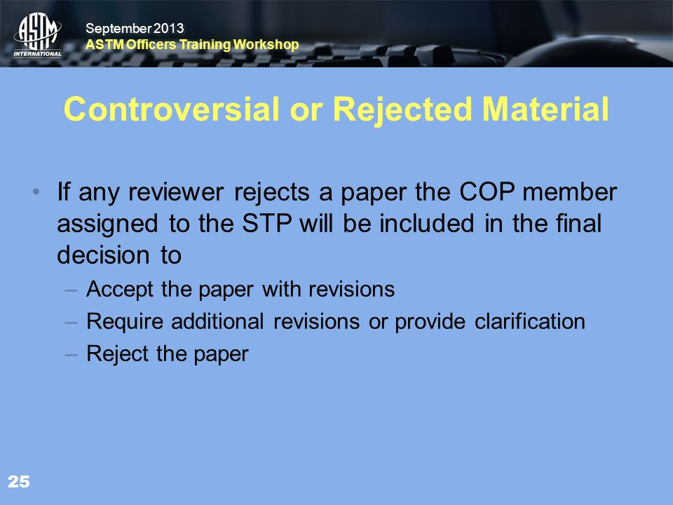 September 2013 ASTM Officers Training Workshop September 2013 ASTM Officers Training Workshop Controversial or Rejected Material If any reviewer rejects a paper the COP memberassigned to the STP will be included in the finaldecision to – Accept the paper with revisions – Require additional revisions or provide clarification – Reject the paper 25