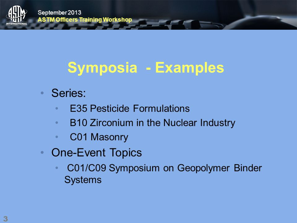 September 2013 ASTM Officers Training Workshop September 2013 ASTM Officers Training Workshop Symposia - Examples Series: E35 Pesticide Formulations B10 Zirconium in the Nuclear Industry C01 Masonry One-Event Topics C01/C09 Symposium on Geopolymer Binder Systems 3
