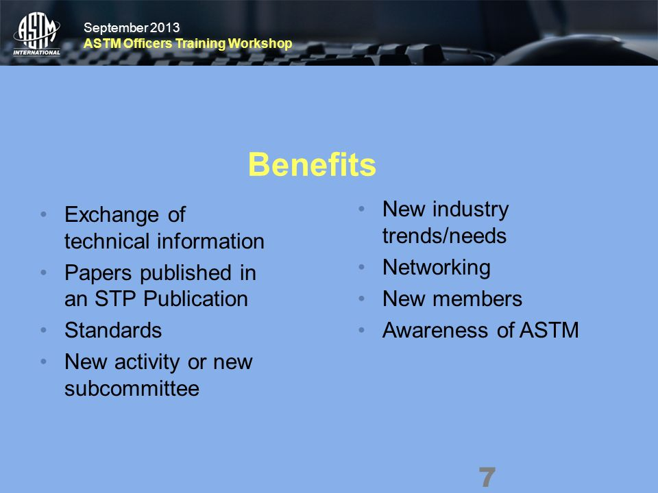 September 2013 ASTM Officers Training Workshop September 2013 ASTM Officers Training Workshop Benefits Exchange of technical information Papers published in an STP Publication Standards New activity or new subcommittee New industry trends/needs Networking New members Awareness of ASTM 7