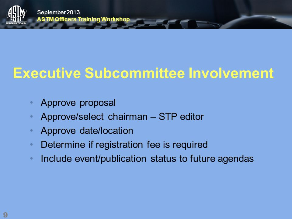 September 2013 ASTM Officers Training Workshop September 2013 ASTM Officers Training Workshop Executive Subcommittee Involvement Approve proposal Approve/select chairman – STP editor Approve date/location Determine if registration fee is required Include event/publication status to future agendas 9