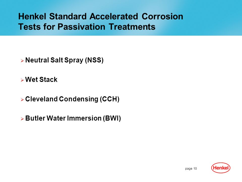 page 10 Henkel Standard Accelerated Corrosion Tests for Passivation Treatments Neutral Salt Spray (NSS) Wet Stack Cleveland Condensing (CCH) Butler Water Immersion (BWI)