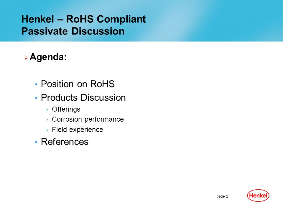page 2 Henkel – RoHS Compliant Passivate Discussion Agenda: Position on RoHS Products Discussion Offerings Corrosion performance Field experience References