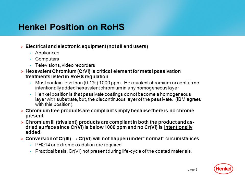 page 3 Henkel Position on RoHS Electrical and electronic equipment (not all end users) Appliances Computers Televisions, video recorders Hexavalent Chromium (CrVI) is critical element for metal passivation treatments listed in RoHS regulation Must contain less than (0.1%) 1000 ppm.
