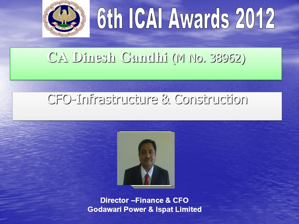 CA Dinesh Gandhi (M No. 38962) CFO-Infrastructure & Construction Director –Finance & CFO Godawari Power & Ispat Limited
