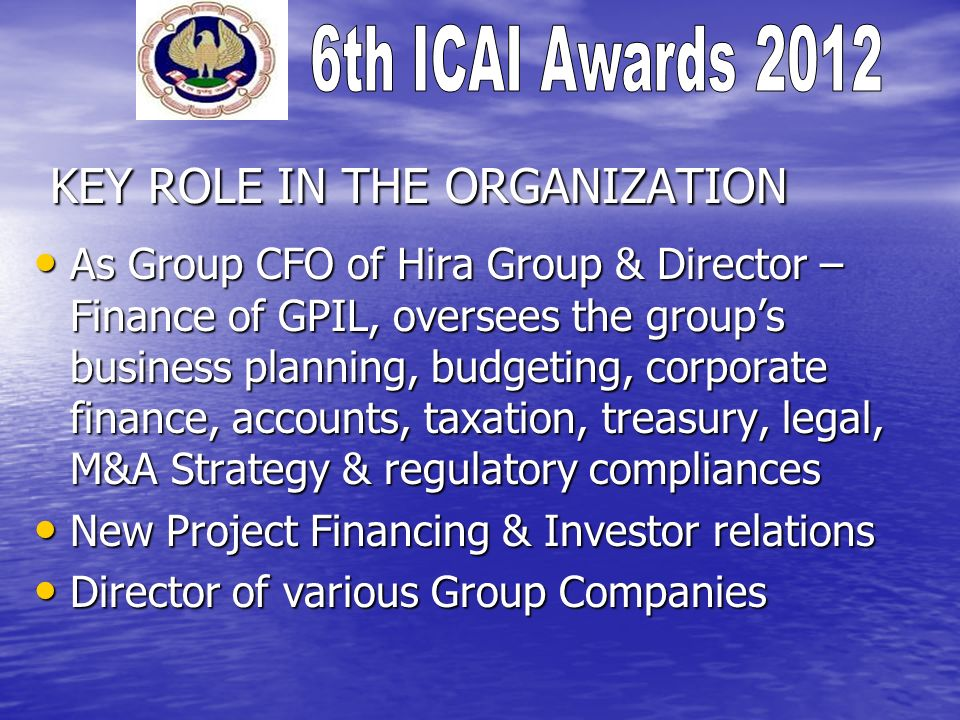 KEY ROLE IN THE ORGANIZATION As Group CFO of Hira Group & Director – Finance of GPIL, oversees the groups business planning, budgeting, corporate fina