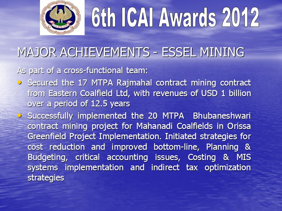 MAJOR ACHIEVEMENTS - ESSEL MINING As part of a cross-functional team: Secured the 17 MTPA Rajmahal contract mining contract from Eastern Coalfield Ltd, with revenues of USD 1 billion over a period of 12.5 years Secured the 17 MTPA Rajmahal contract mining contract from Eastern Coalfield Ltd, with revenues of USD 1 billion over a period of 12.5 years Successfully implemented the 20 MTPA Bhubaneshwari contract mining project for Mahanadi Coalfields in Orissa Greenfield Project Implementation.