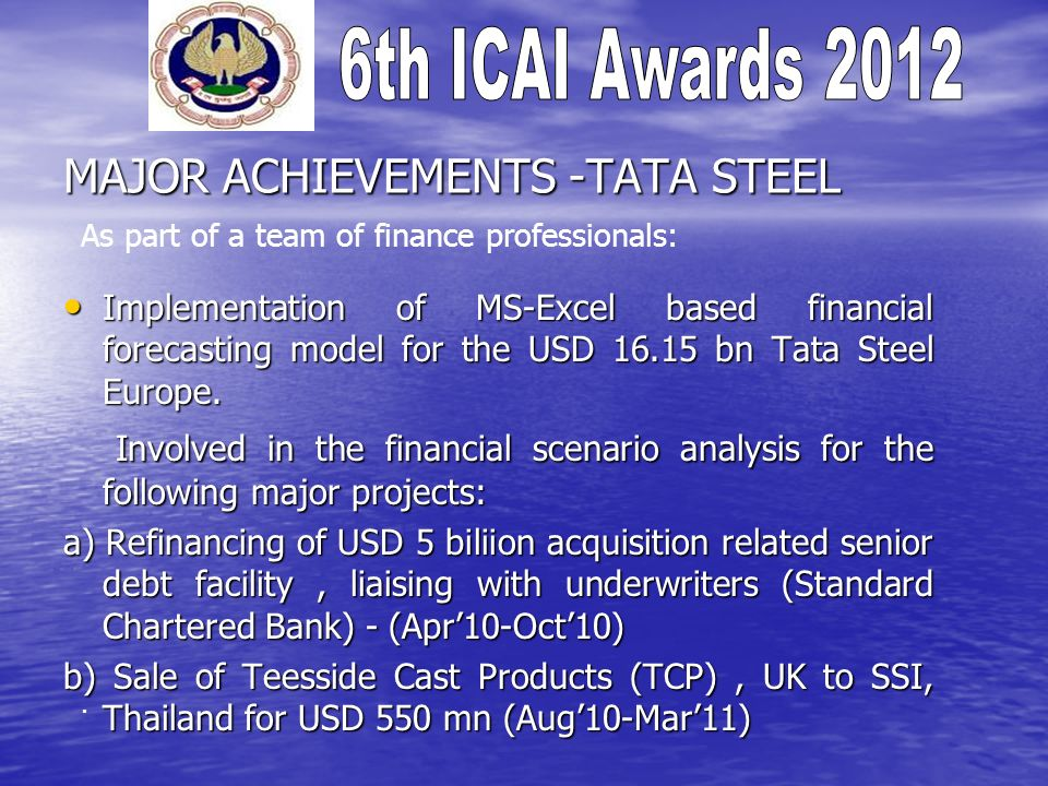 MAJOR ACHIEVEMENTS -TATA STEEL Implementation of MS-Excel based financial forecasting model for the USD 16.15 bn Tata Steel Europe.