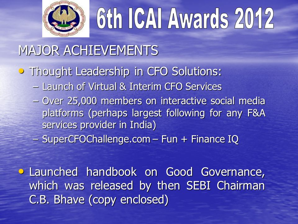 MAJOR ACHIEVEMENTS Thought Leadership in CFO Solutions: Thought Leadership in CFO Solutions: –Launch of Virtual & Interim CFO Services –Over 25,000 members on interactive social media platforms (perhaps largest following for any F&A services provider in India) –SuperCFOChallenge.com – Fun + Finance IQ Launched handbook on Good Governance, which was released by then SEBI Chairman C.B.