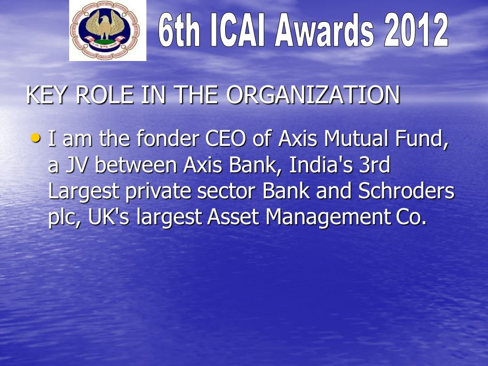 KEY ROLE IN THE ORGANIZATION I am the fonder CEO of Axis Mutual Fund, a JV between Axis Bank, India s 3rd Largest private sector Bank and Schroders plc, UK s largest Asset Management Co.