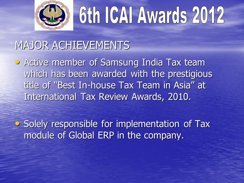 MAJOR ACHIEVEMENTS Active member of Samsung India Tax team which has been awarded with the prestigious title of