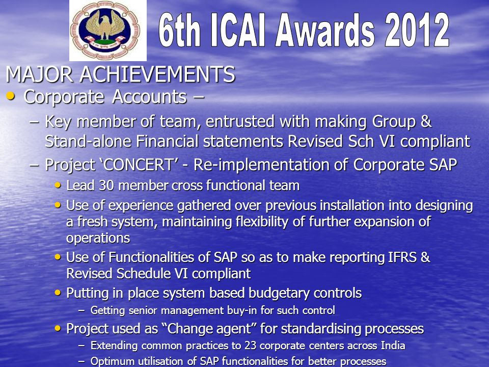 MAJOR ACHIEVEMENTS Hydrocarbon IC Hydrocarbon IC –Business partnering, by timely analytics to senior management on various project parameters –Implementation of Embedded derivative accounting in line with AS-30 (IAS 39) –Shift in focus on Cash generation of projects
