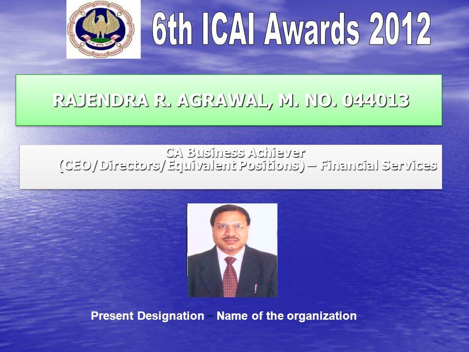 RAJENDRA R. AGRAWAL, M. NO. 044013 RAJENDRA R. AGRAWAL, M. NO. 044013 CA Business Achiever (CEO/Directors/Equivalent Positions) – Financial Services C