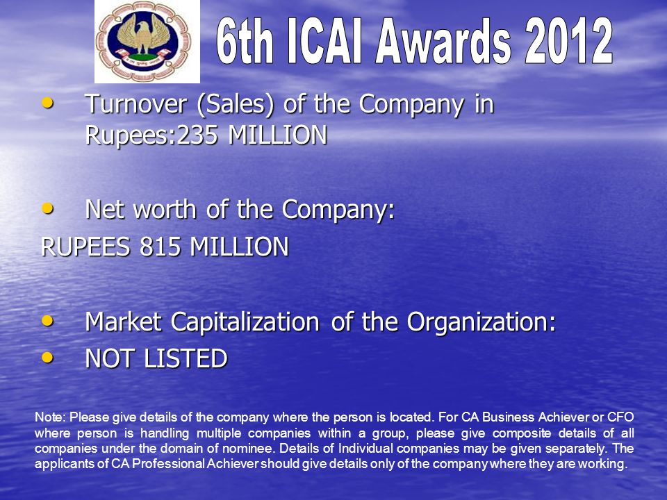 Turnover (Sales) of the Company in Rupees:235 MILLION Turnover (Sales) of the Company in Rupees:235 MILLION Net worth of the Company: Net worth of the Company: RUPEES 815 MILLION Market Capitalization of the Organization: Market Capitalization of the Organization: NOT LISTED NOT LISTED Note: Please give details of the company where the person is located.