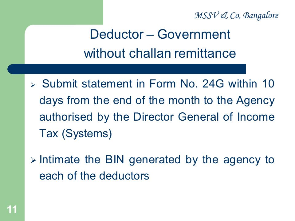 MSSV & Co, Bangalore 11 Deductor – Government without challan remittance Submit statement in Form No. 24G within 10 days from the end of the month to