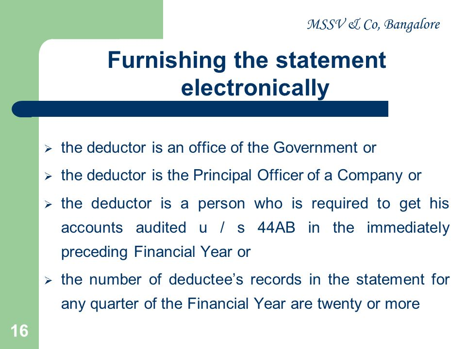 MSSV & Co, Bangalore 16 Furnishing the statement electronically the deductor is an office of the Government or the deductor is the Principal Officer o