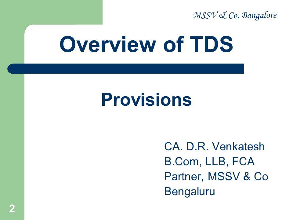 MSSV & Co, Bangalore 2 Overview of TDS Provisions CA. D.R. Venkatesh B.Com, LLB, FCA Partner, MSSV & Co Bengaluru