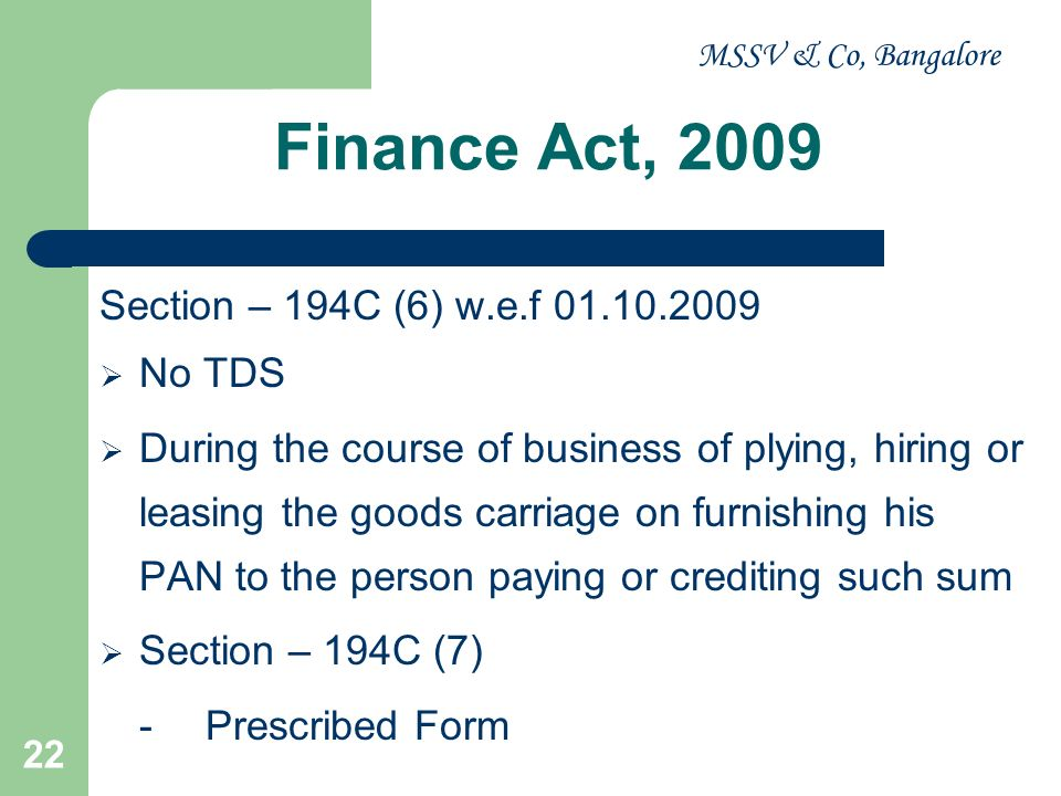 MSSV & Co, Bangalore 22 Finance Act, 2009 Section – 194C (6) w.e.f 01.10.2009 No TDS During the course of business of plying, hiring or leasing the go