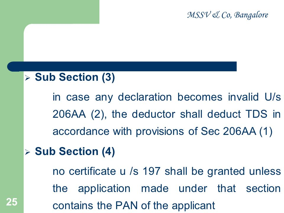 MSSV & Co, Bangalore 25 Sub Section (3) in case any declaration becomes invalid U/s 206AA (2), the deductor shall deduct TDS in accordance with provis