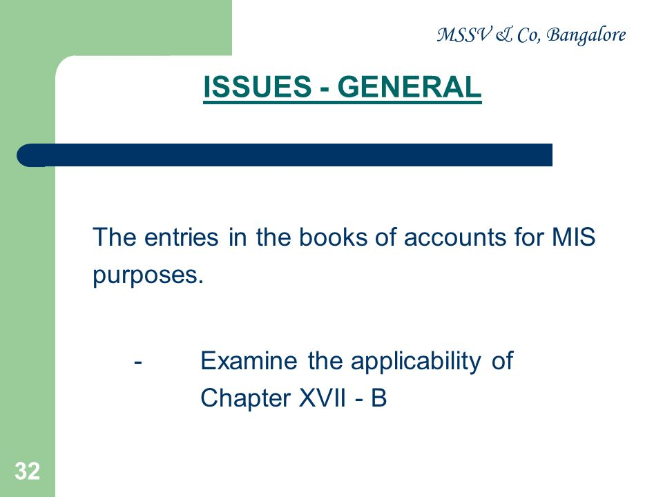 MSSV & Co, Bangalore 32 ISSUES - GENERAL The entries in the books of accounts for MIS purposes. -Examine the applicability of Chapter XVII - B