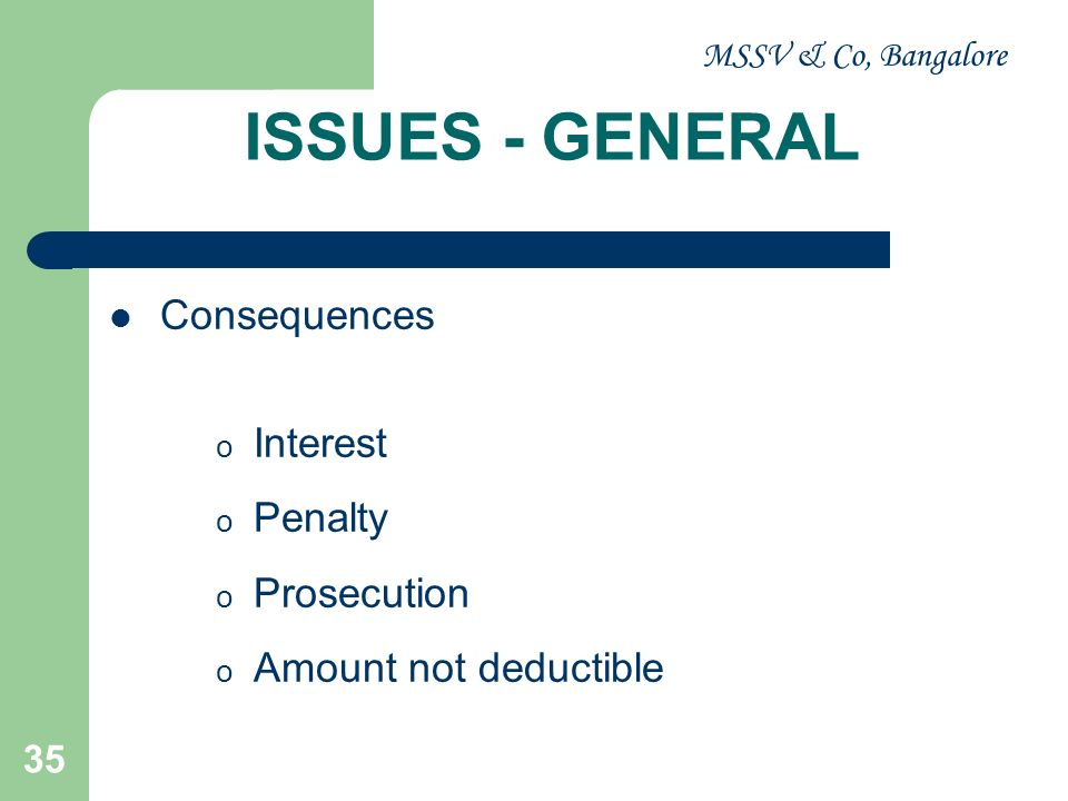 MSSV & Co, Bangalore 35 ISSUES - GENERAL Consequences o Interest o Penalty o Prosecution o Amount not deductible