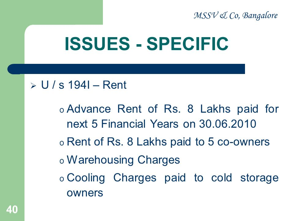 MSSV & Co, Bangalore 40 ISSUES - SPECIFIC U / s 194I – Rent o Advance Rent of Rs. 8 Lakhs paid for next 5 Financial Years on 30.06.2010 o Rent of Rs.