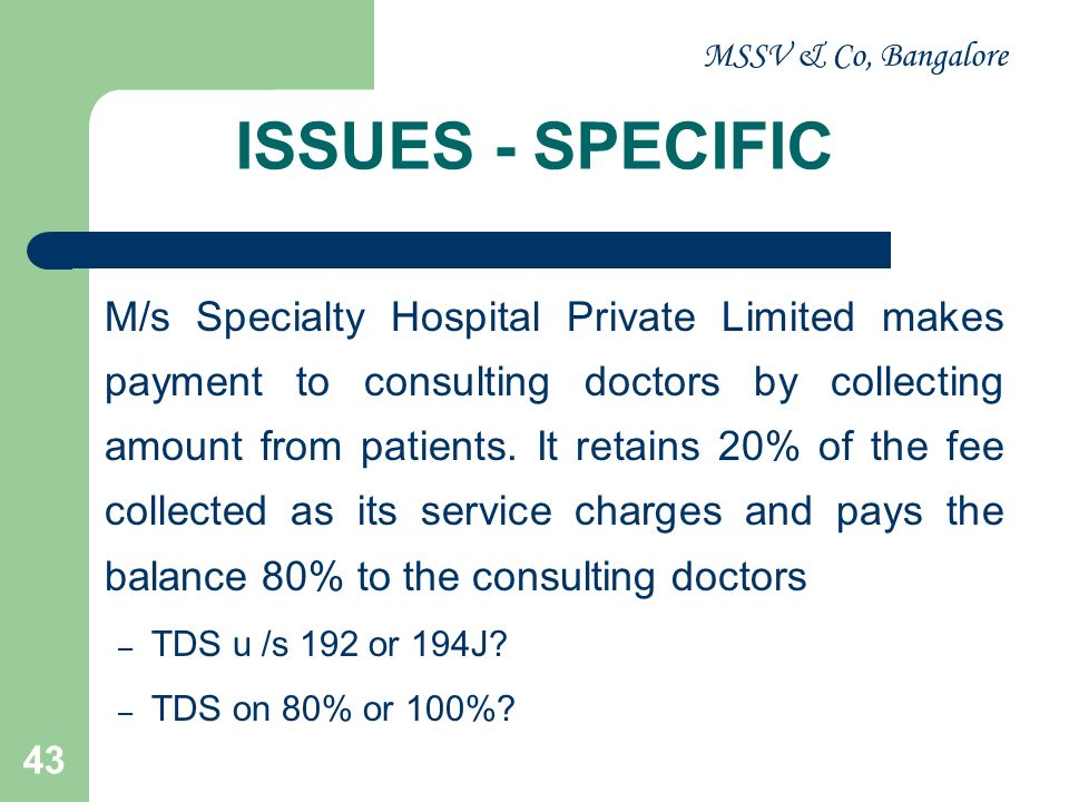MSSV & Co, Bangalore 43 ISSUES - SPECIFIC M/s Specialty Hospital Private Limited makes payment to consulting doctors by collecting amount from patient