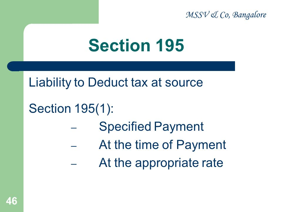 MSSV & Co, Bangalore 46 Section 195 Liability to Deduct tax at source Section 195(1): – Specified Payment – At the time of Payment – At the appropriat