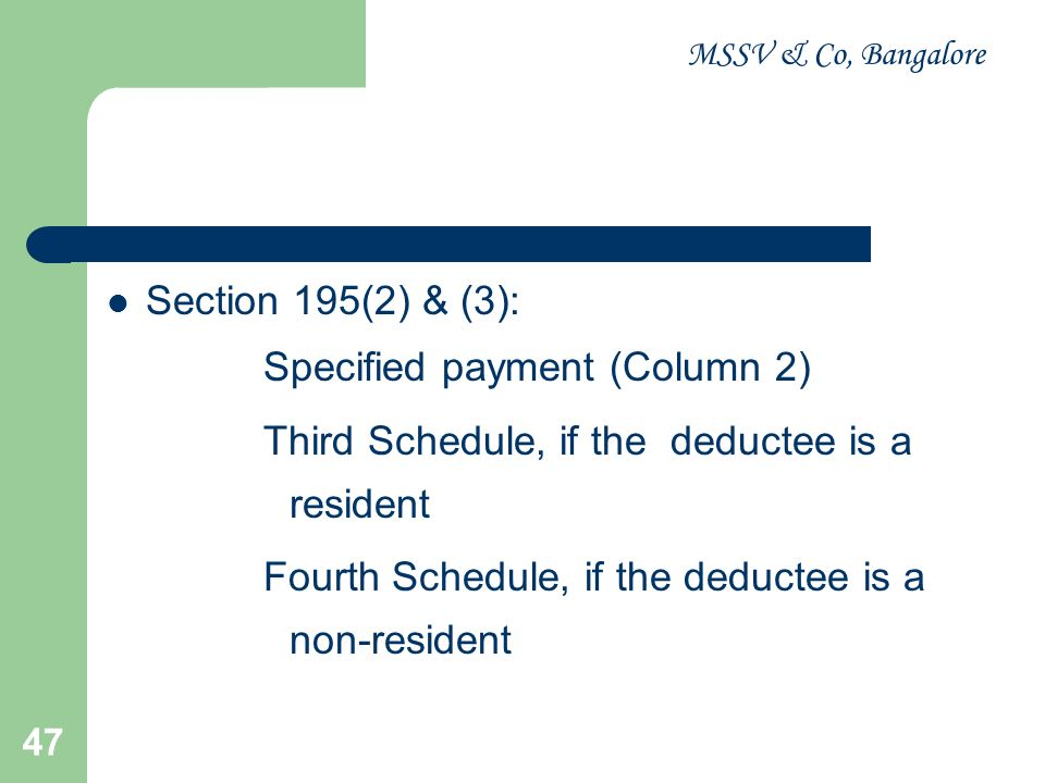MSSV & Co, Bangalore 47 Section 195(2) & (3): Specified payment (Column 2) Third Schedule, if the deductee is a resident Fourth Schedule, if the deduc